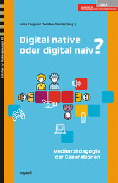 Digital native oder digital naiv? - Medienpädagogik der Generationen